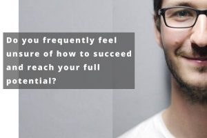 Do you frequently feel unsure of how to succeed and reach your full potential?